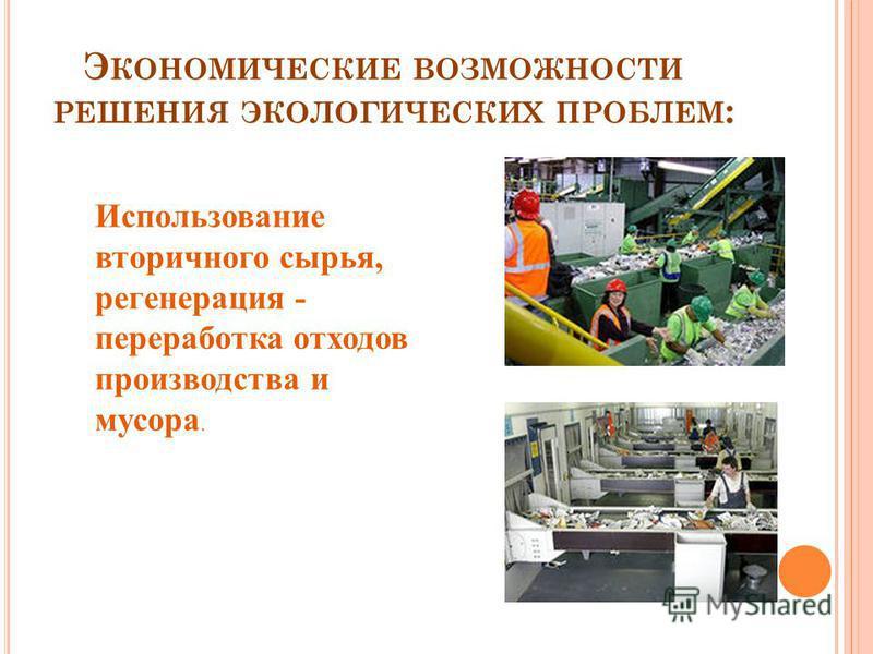 Э КОНОМИЧЕСКИЕ ВОЗМОЖНОСТИ РЕШЕНИЯ ЭКОЛОГИЧЕСКИХ ПРОБЛЕМ : Использование вторичного сырья, регенерация - переработка отходов производства и мусора.