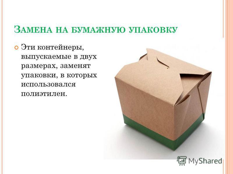 З АМЕНА НА БУМАЖНУЮ УПАКОВКУ Эти контейнеры, выпускаемые в двух размерах, заменят упаковки, в которых использовался полиэтилен.