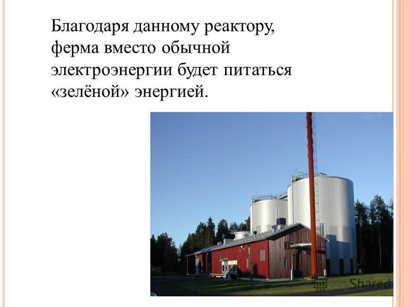 Благодаря данному реактору, ферма вместо обычной электроэнергии будет питаться «зелёной» энергией.