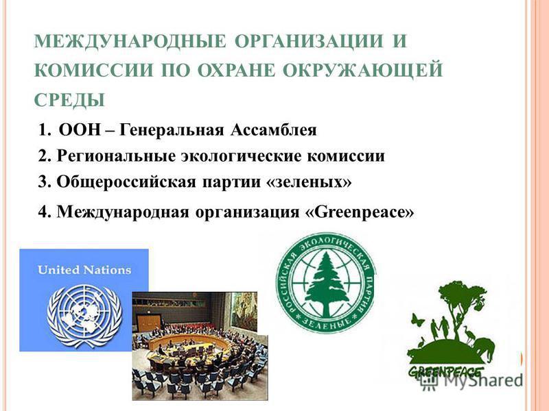 МЕЖДУНАРОДНЫЕ ОРГАНИЗАЦИИ И КОМИССИИ ПО ОХРАНЕ ОКРУЖАЮЩЕЙ СРЕДЫ 1. ООН – Генеральная Ассамблея 2. Региональные экологические комиссии 3. Общероссийская партии «зеленых» 4. Международная организация «Greenpeace»