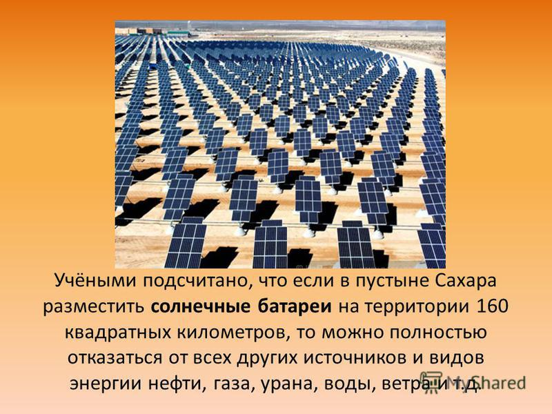 Учёными подсчитано, что если в пустыне Сахара разместить солнечные батареи на территории 160 квадратных километров, то можно полностью отказаться от всех других источников и видов энергии нефти, газа, урана, воды, ветра и т.д.
