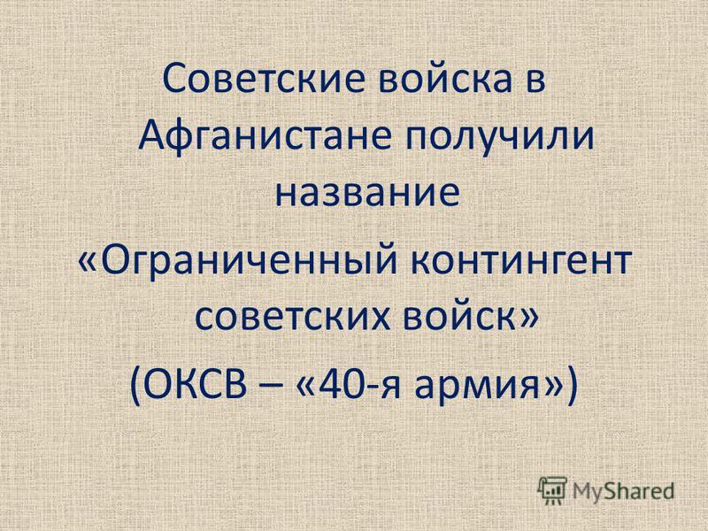 Советские войска в Афганистане получили название «Ограниченный контингент советских войск» (ОКСВ – «40-я армия»)