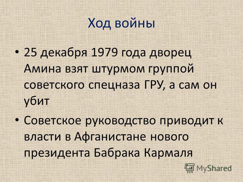 Ход войны 25 декабря 1979 года дворец Амина взят штурмом группой советского спецназа ГРУ, а сам он убит Советское руководство приводит к власти в Афганистане нового президента Бабрака Кармаля