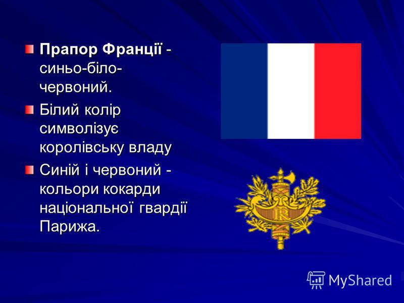 Прапор Франції - синьо-біло- червоний. Білий колір символізує королівську владу Синій і червоний - кольори кокарди національної гвардії Парижа.