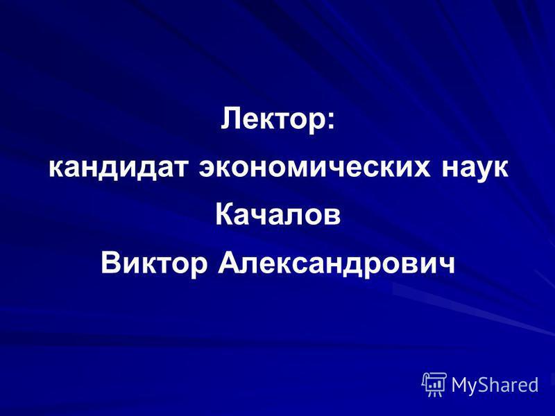 Лектор: кандидат экономических наук Качалов Виктор Александрович