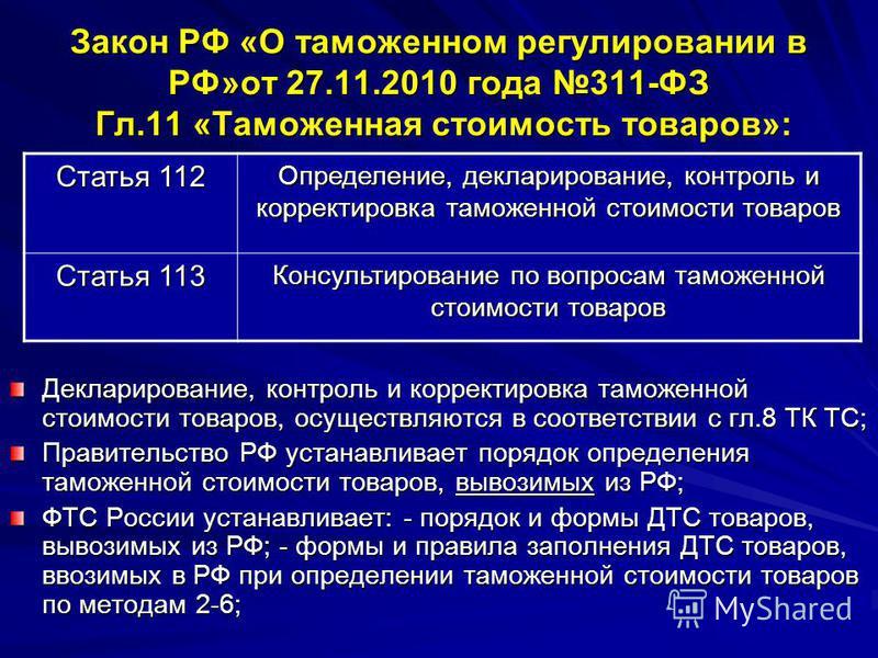 Закон РФ «О таможенном регулировании в РФ»от 27.11.2010 года 311-ФЗ Гл.11 «Таможенная стоимость товаров»: Декларирование, контроль и корректировка таможенной стоимости товаров, осуществляются в соответствии с гл.8 ТК ТС; Правительство РФ устанавливае