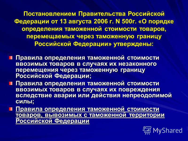 Постановлением Правительства Российской Федерации от 13 августа 2006 г. N 500 г. «О порядке определения таможенной стоимости товаров, перемещаемых через таможенную границу Российской Федерации» утверждены: Правила определения таможенной стоимости вво