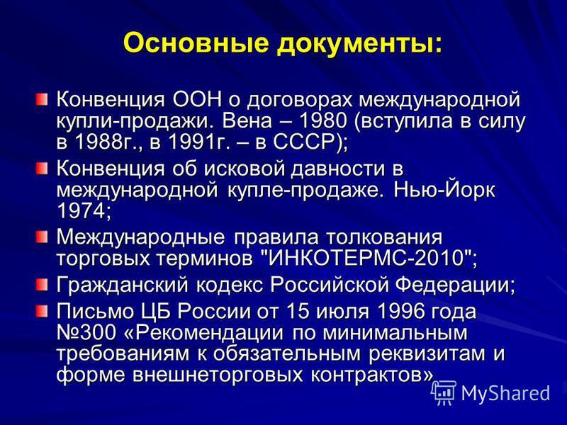 Основные документы: Конвенция ООН о договорах международной купли-продажи. Вена – 1980 (вступила в силу в 1988 г., в 1991 г. – в СССР); Конвенция об исковой давности в международной купле-продаже. Нью-Йорк 1974; Международные правила толкования торго