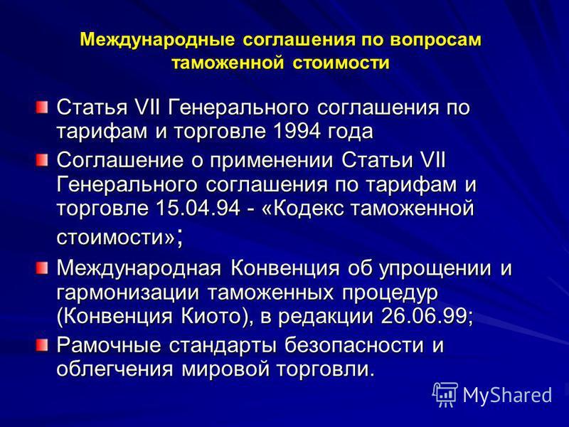 Международные соглашения по вопросам таможенной стоимости Статья VII Генерального соглашения по тарифам и торговле 1994 года Соглашение о применении Статьи VII Генерального соглашения по тарифам и торговле 15.04.94 - «Кодекс таможенной стоимости» ; М