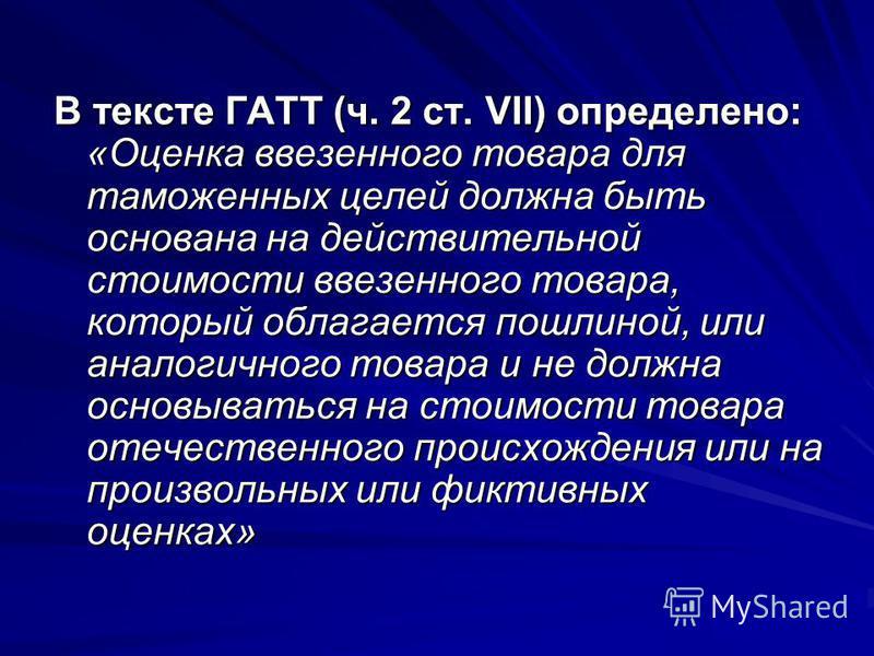 В тексте ГАТТ (ч. 2 ст. VII) определено: «Оценка ввезенного товара для таможенных целей должна быть основана на действительной стоимости ввезенного товара, который облагается пошлиной, или аналогичного товара и не должна основываться на стоимости тов