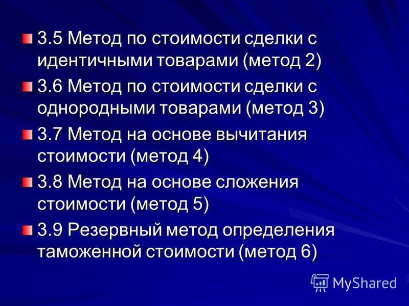 3.5 Метод по стоимости сделки с идентичными товарами (метод 2) 3.6 Метод по стоимости сделки с однородными товарами (метод 3) 3.7 Метод на основе вычитания стоимости (метод 4) 3.8 Метод на основе сложения стоимости (метод 5) 3.9 Резервный метод опред