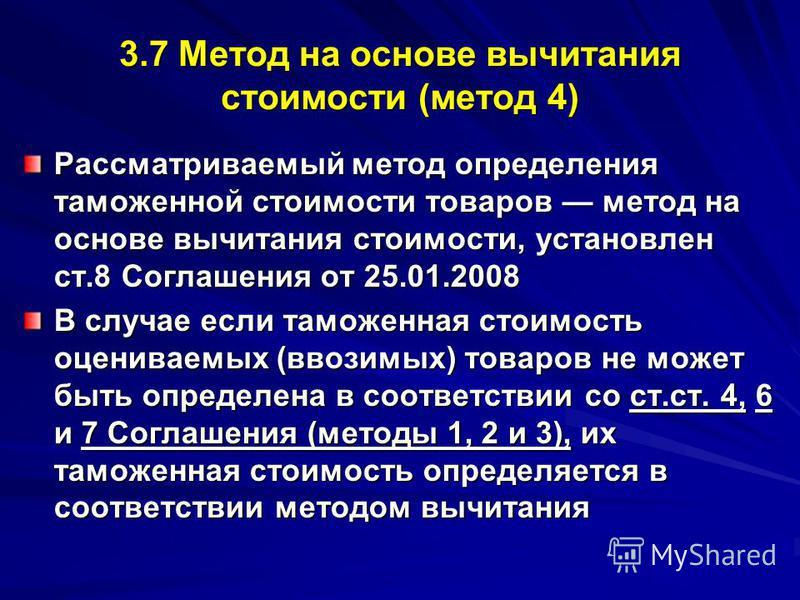 3.7 Метод на основе вычитания стоимости (метод 4) Рассматриваемый метод определения таможенной стоимости товаров метод на основе вычитания стоимости, установлен ст.8 Соглашения от 25.01.2008 В случае если таможенная стоимость оцениваемых (ввозимых) т