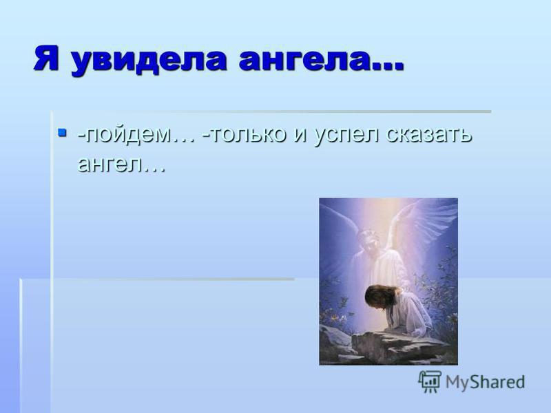 Я увидела ангела… -пойдем… -только и успел сказать ангел… -пойдем… -только и успел сказать ангел…