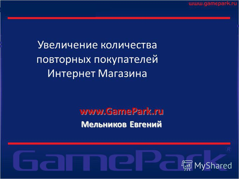 Увеличение количества повторных покупателей Интернет Магазина www.GamePark.ru Мельников Евгений