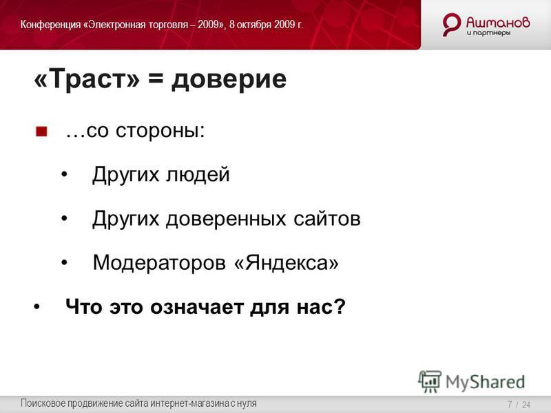 Конференция «Электронная торговля – 2009», 8 октября 2009 г. Поисковое продвижение сайта интернет-магазина с нуля / 24 «Траст» = доверие …со стороны: Других людей Других доверенных сайтов Модераторов «Яндекса» Что это означает для нас? 7