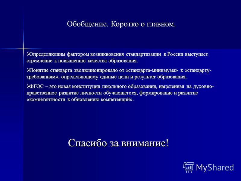 Обобщение. Коротко о главном. Определяющим фактором возникновения стандартизации в России выступает стремление к повышению качества образования. Понятие стандарта эволюционировало от «стандарта-минимума» к «стандарту- требованиям», определяющему един