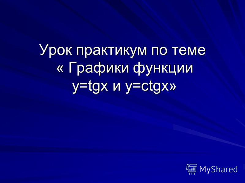Урок практикум по теме « Графики функции y=tgx и y=ctgx»