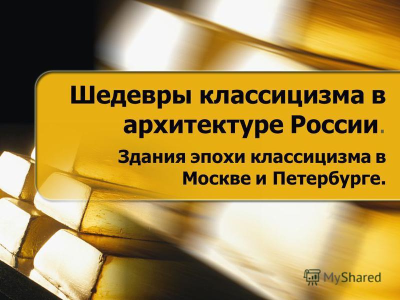Шедевры классицизма в архитектуре России. Здания эпохи классицизма в Москве и Петербурге.