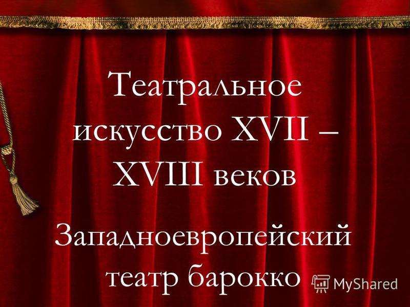 Театральное искусство XVII – XVIII веков Западноевропейский театр барокко