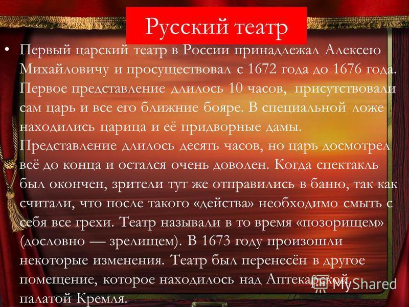 Русский театр Первый царский театр в России принадлежал Алексею Михайловичу и просуществовал с 1672 года до 1676 года. Первое представление длилось 10 часов, присутствовали сам царь и все его ближние бояре. В специальной ложе находились царица и её п