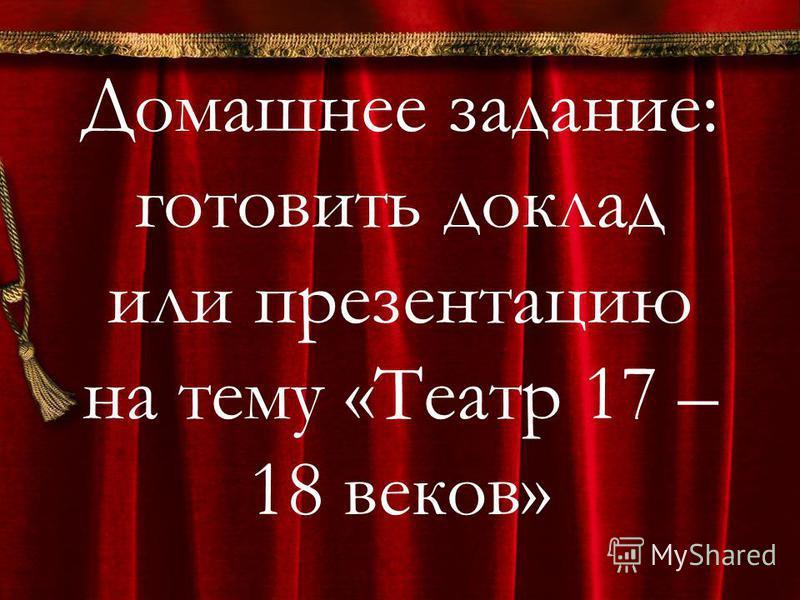 Домашнее задание: готовить доклад или презентацию на тему «Театр 17 – 18 веков»