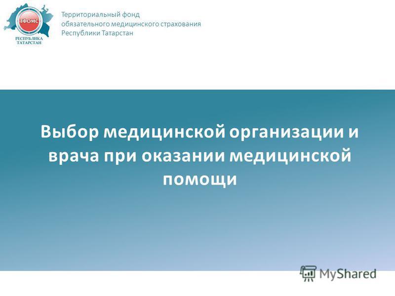 Выбор медицинской организации и врача при оказании медицинской помощи Территориальный фонд обязательного медицинского страхования Республики Татарстан