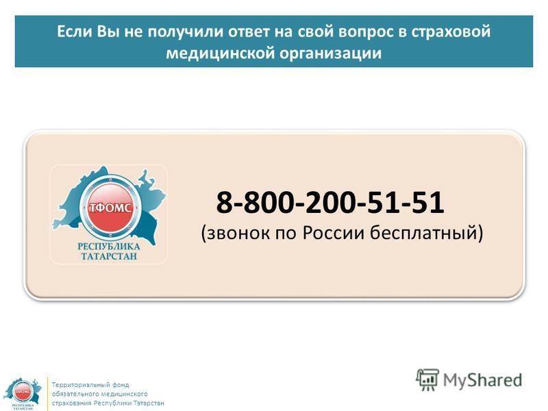 Если Вы не получили ответ на свой вопрос в страховой медицинской организации Территориальный фонд обязательного медицинского страхования Республики Татарстан 8-800-200-51-51 (звонок по России бесплатный)
