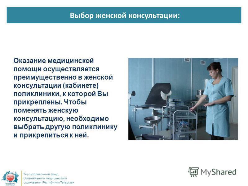 Выбор женской консультации: Территориальный фонд обязательного медицинского страхования Республики Татарстан Оказание медицинской помощи осуществляется преимущественно в женской консультации (кабинете) поликлиники, к которой Вы прикреплены. Чтобы пом