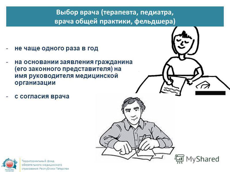 Выбор врача (терапевта, педиатра, врача общей практики, фельдшера) Территориальный фонд обязательного медицинского страхования Республики Татарстан -не чаще одного раза в год -на основании заявления гражданина (его законного представителя) на имя рук