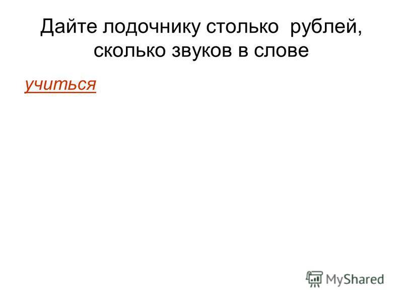 Дайте лодочнику столько рублей, сколько звуков в слове учиться