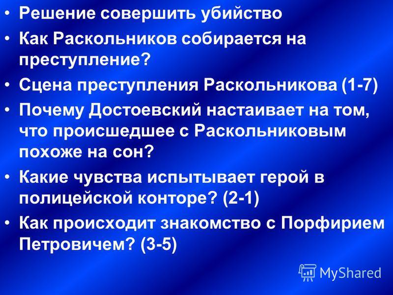 Решение совершить убийство Как Раскольников собирается на преступление? Сцена преступления Раскольникова (1-7) Почему Достоевский настаивает на том, что происшедшее с Раскольниковым похоже на сон? Какие чувства испытывает герой в полицейской конторе?