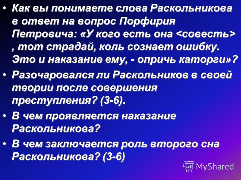 Как вы понимаете слова Раскольникова в ответ на вопрос Порфирия Петровича: «У кого есть она, тот страдай, коль сознает ошибку. Это и наказание ему, - опричь каторги»?Как вы понимаете слова Раскольникова в ответ на вопрос Порфирия Петровича: «У кого е