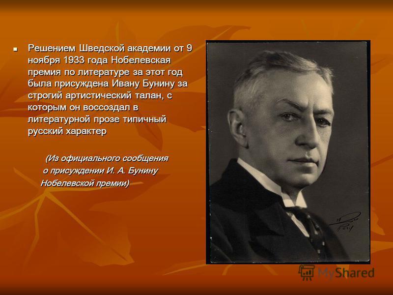 Решением Шведской академии от 9 ноября 1933 года Нобелевская премия по литературе за этот год была присуждена Ивану Бунину за строгий артистический талан, с которым он воссоздал в литературной прозе типичный русский характер Решением Шведской академи
