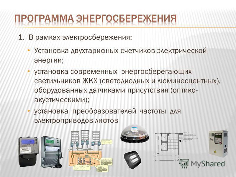 1. В рамках электросбережения: Установка двухтарифных счетчиков электрической энергии; установка современных энергосберегающих светильников ЖКХ (светодиодных и люминесцентных), оборудованных датчиками присутствия (оптико- акустическими); установка пр