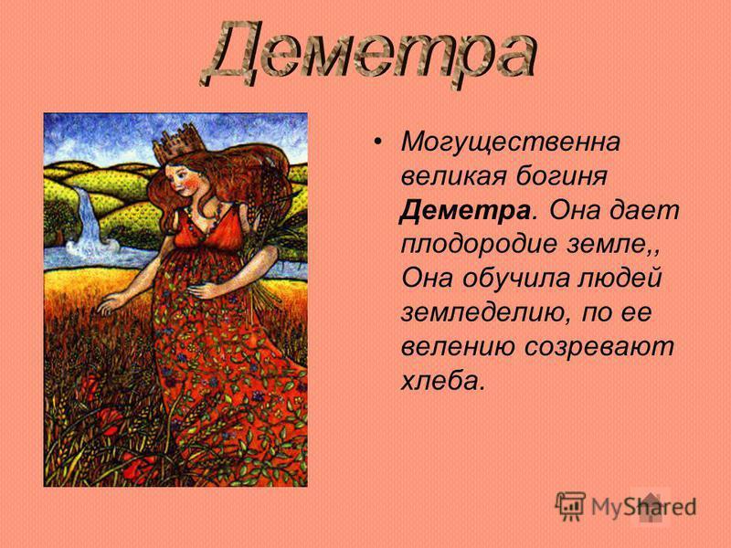 Могущественна великая богиня Деметра. Она дает плодородие земле,, Она обучила людей земледелию, по ее велению созревают хлеба.