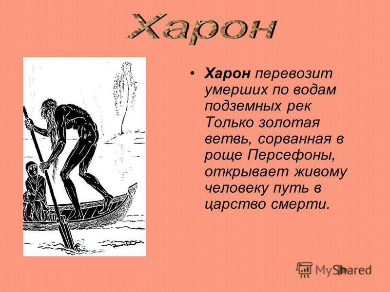 Xарон перевозит умерших по водам подземных рек Только золотая ветвь, сорванная в роще Персефоны, открывает живому человеку путь в царство смерти.