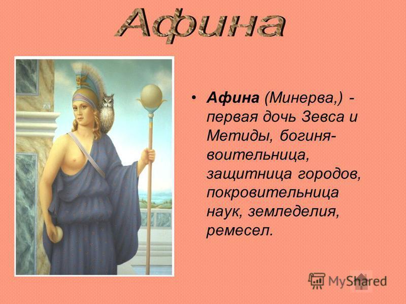 Афина (Минерва,) - первая дочь Зевса и Метиды, богиня- воительница, защитница городов, покровительница наук, земледелия, ремесел.