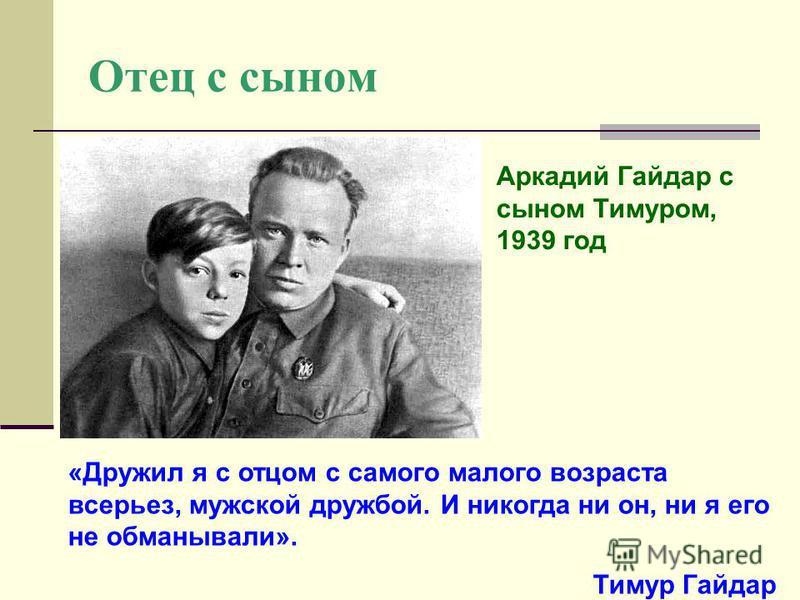 Отец с сыном Аркадий Гайдар с сыном Тимуром, 1939 год «Дружил я с отцом с самого малого возраста всерьез, мужской дружбой. И никогда ни он, ни я его не обманывали». Тимур Гайдар