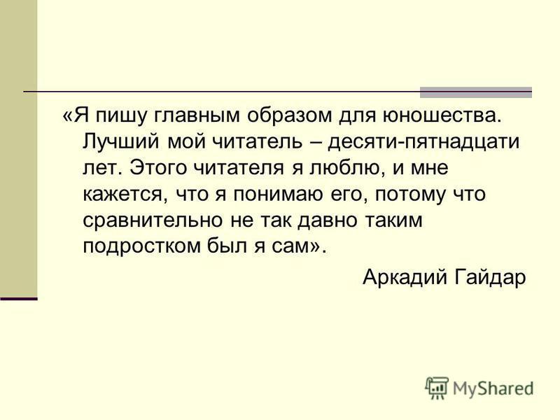 «Я пишу главным образом для юношества. Лучший мой читатель – десяти-пятнадцати лет. Этого читателя я люблю, и мне кажется, что я понимаю его, потому что сравнительно не так давно таким подростком был я сам». Аркадий Гайдар