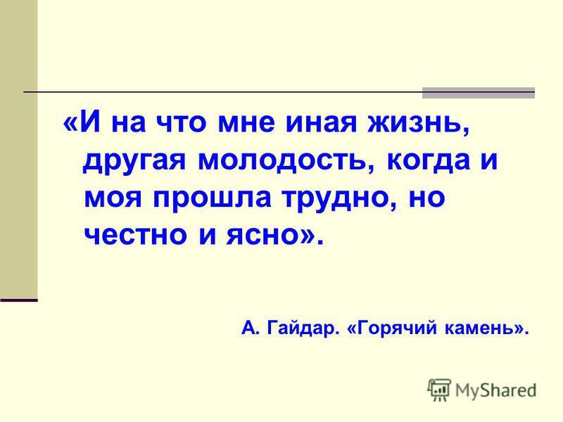 «И на что мне иная жизнь, другая молодость, когда и моя прошла трудно, но честно и ясно». А. Гайдар. «Горячий камень».