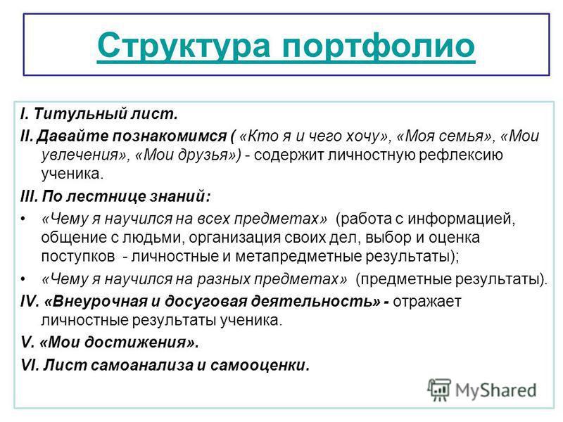 Структура портфолио I. Титульный лист. II. Давайте познакамимся ( «Кто я и чего хочу», «Моя семья», «Мои увлечения», «Мои друзья») - содержит личностную рефлексию ученика. III. По лестнице знаний: «Чему я научился на всех предметах» (работа с информа