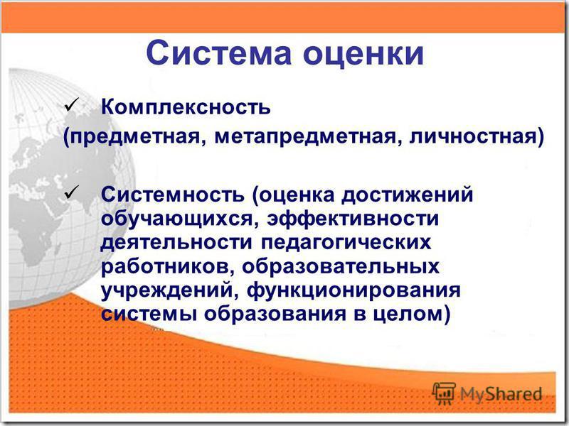 Система оценки Комплексность (предметная, метапредметная, личностная) Системность (оценка достижений обучающихся, эффективности деятельности педагогических работников, образовательных учреждений, функционирования системы образования в целом)