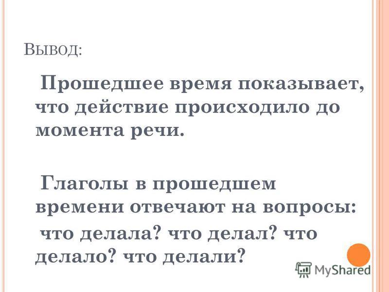 В ЫВОД : Прошедшее время показывает, что действие происходило до момента речи. Глаголы в прошедшем времени отвечают на вопросы: что делала? что делал? что делало? что делали?
