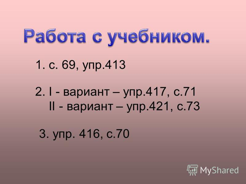 1. с. 69, упр.413 2. I - вариант – упр.417, с.71 II - вариант – упр.421, с.73 3. упр. 416, с.70