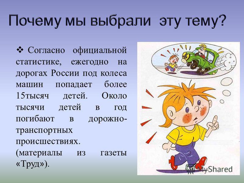 Согласно официальной статистике, ежегодно на дорогах России под колеса машин попадает более 15 тысяч детей. Около тысячи детей в год погибают в дорожно- транспортных происшествиях. (материалы из газеты « Труд » ).