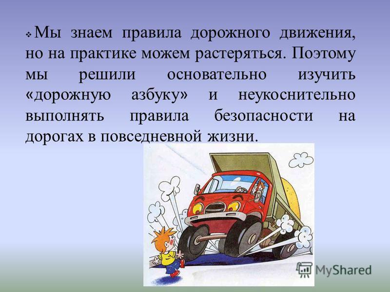 Мы знаем правила дорожного движения, но на практике можем растеряться. Поэтому мы решили основательно изучить « дорожную азбуку » и неукоснительно выполнять правила безопасности на дорогах в повседневной жизни.