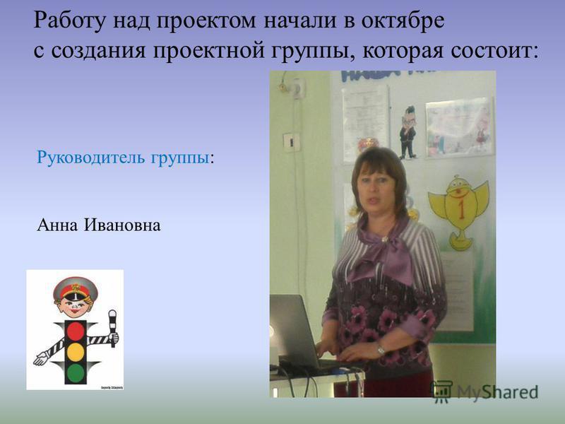 Работу над проектом начали в октябре с создания проектной группы, которая состоит: Руководитель группы: Анна Ивановна