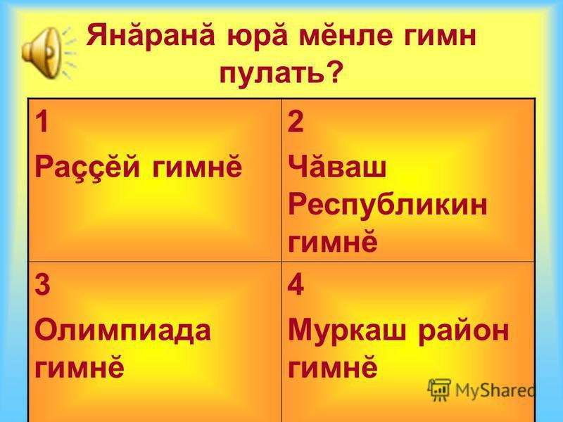 Янăранă юрă мĕнле гимн пулать? 1 Раççĕй гимнĕ 2 Чăваш Республикин гимнĕ 3 Олимпиада гимнĕ 4 Муркаш район гимнĕ