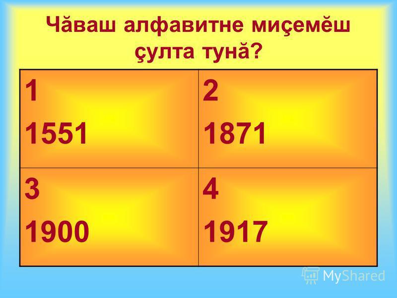 Чăваш алфавитне миçемĕш çулта тунă? 1 1551 2 1871 3 1900 4 1917