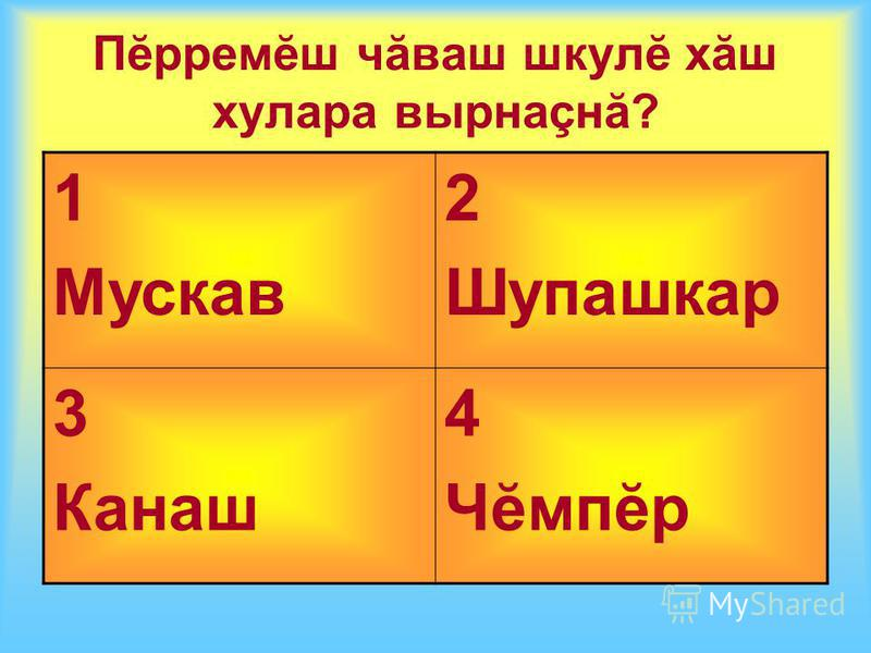 Пĕрремĕш чăваш шкулĕ хăш хулара вырнаçнă? 1 Мускав 2 Шупашкар 3 Канаш 4 Чĕмпĕр